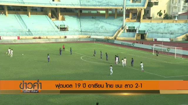 ไทย ชนะ ลาว 2-1 ประเดิมนัดแรกศึกฟุตบอล 19 ปี ชิงแชมป์อาเซียน